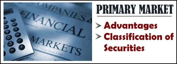 Primary Market - Advantages, Classification of Securities
