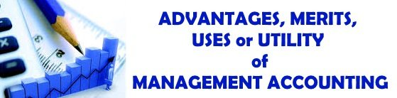 Advantages, Merits, Uses or Utility of management Accounting