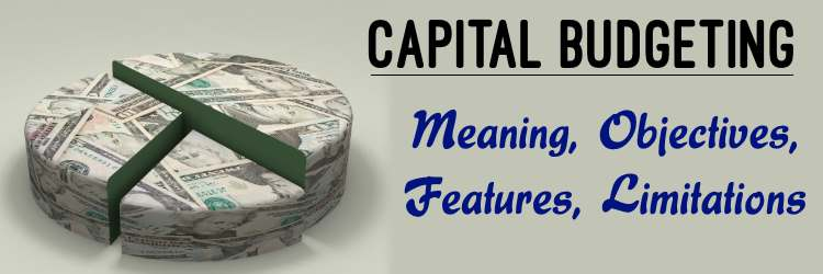 Capital Budgeting - Meaning, Objectives ,Features ,Limitations