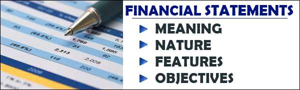 Financial Statements - Meaning, nature, features, objectives