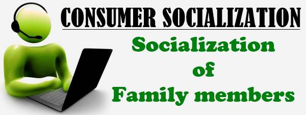 Consumer Socialization - Socialization of family members