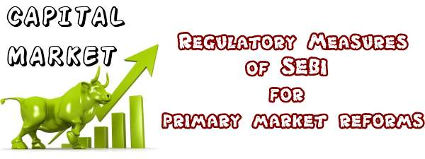 Regulatory measures of SEBI for primary market reforms