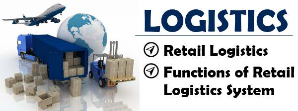 Retail Logistics - Meaning, Functions of Retail Logistics System
