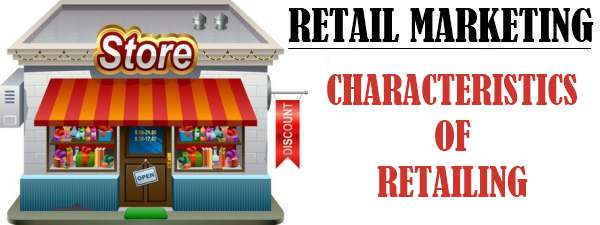 Retail Marketing - Characteristics of Retailing
