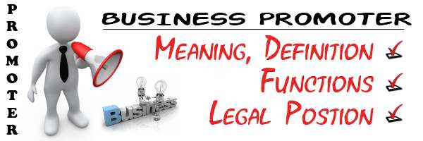 Business promoter - Meaning, Definition, Functions, Legal position