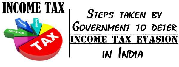 Income Tax - Steps taken by Government to deter Income Tax evasion in India