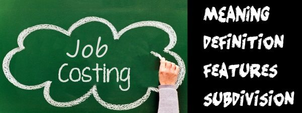 Job Costing - Meaning, Definition, Features, Subdivision