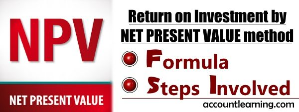 Return on Investment by Net Present Value Method - Formula, Steps Involved