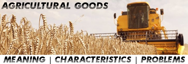 Agricultural Goods - Meaning, Characteristics, Problems faced