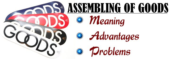 Assembling of goods - Meaning, Advantages, Problems