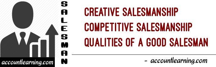 Creative Salesmanship, Competitive Salesmanship, Qualities of a Salesman