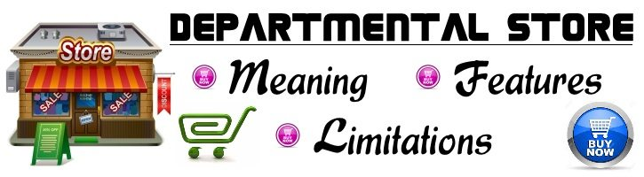 Departmental Store - Meaning, Advantages, Limitations.