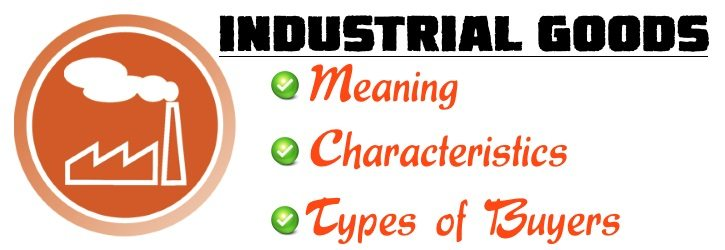 Industrial Goods - Meaning, Characteristics, Types of Buyers