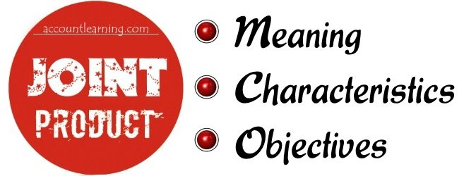 Joint Product - Meaning, Characteristics, Objectives