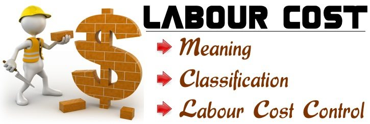 Labour Cost - Meaning, Classification, Labour cost control