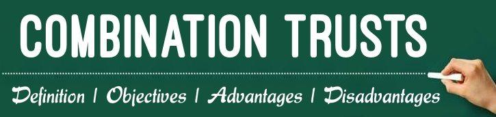 Combination Trusts - Definition, Objectives, Advantages, Disadvantages