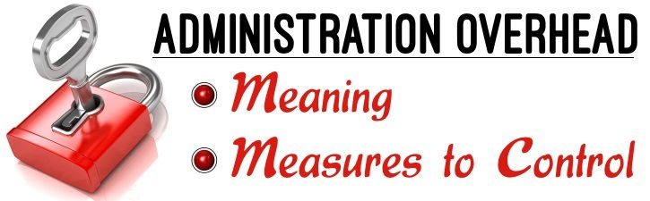 Administration Overhead - Meaning, Measures to Control