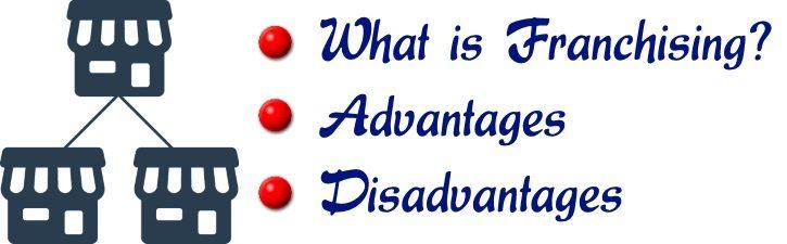 Franchising - Meaning, Advantages, Disadvantages