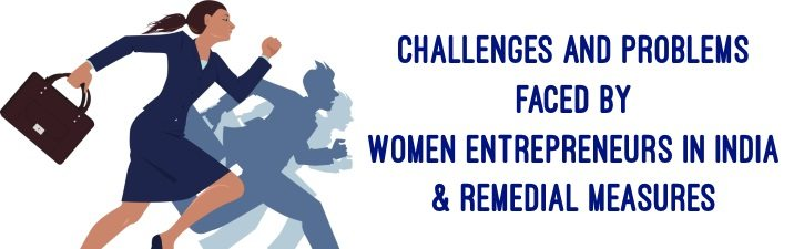Challenges and Problems faced by Women Entrepreneurs in India and Remedial Measures