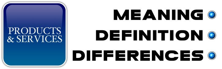 Products and Services - Meaning, Definition, Differences