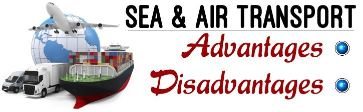 Sea and Air Transports - Advantages and Disadvantages