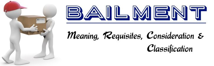 Bailment Meaning Requisites Consideration Classification
